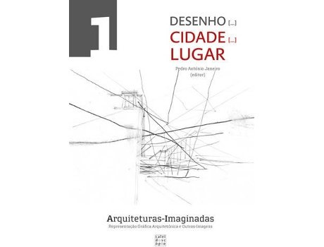 Arquiteturas-Imaginadas: Representa??o Gr?fica Arquitet?nica e Outras Imagens - Desenho [...] Cidade [...] Lugar (n?mero 1)