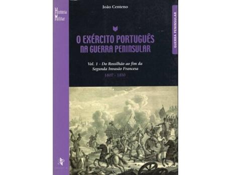 O Ex?rcito Portugu?s na Guerra Peninsular, Vol.I - do Rossilh?o ao fim da Segunda Invas?o Francesa 1807 -1810